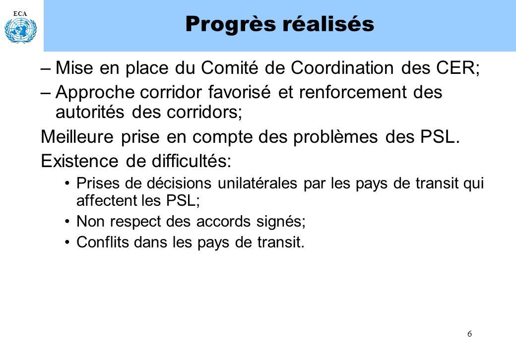 6 ECA Progrès réalisés –Mise en place du Comité de Coordination des CER; –Approche corridor favorisé et renforcement des autorités des corridors; Meilleure prise en compte des problèmes des PSL.