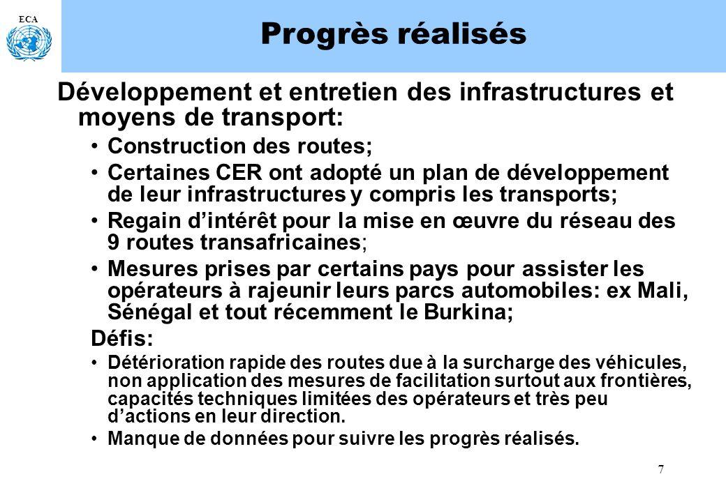 7 ECA Progrès réalisés Développement et entretien des infrastructures et moyens de transport: Construction des routes; Certaines CER ont adopté un plan de développement de leur infrastructures y compris les transports; Regain dintérêt pour la mise en œuvre du réseau des 9 routes transafricaines; Mesures prises par certains pays pour assister les opérateurs à rajeunir leurs parcs automobiles: ex Mali, Sénégal et tout récemment le Burkina; Défis: Détérioration rapide des routes due à la surcharge des véhicules, non application des mesures de facilitation surtout aux frontières, capacités techniques limitées des opérateurs et très peu dactions en leur direction.