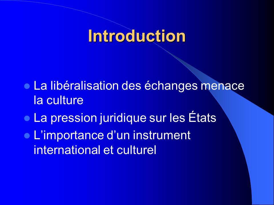 Introduction La libéralisation des échanges menace la culture La pression juridique sur les États Limportance dun instrument international et culturel