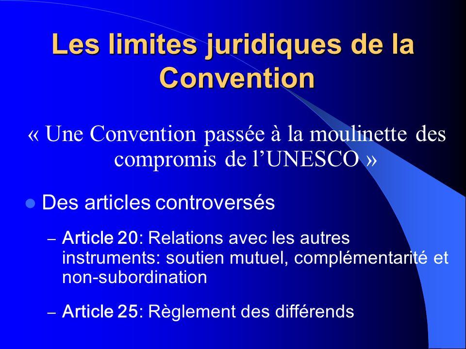Les limites juridiques de la Convention « Une Convention passée à la moulinette des compromis de lUNESCO » Des articles controversés – Article 20: Relations avec les autres instruments: soutien mutuel, complémentarité et non-subordination – Article 25: Règlement des différends