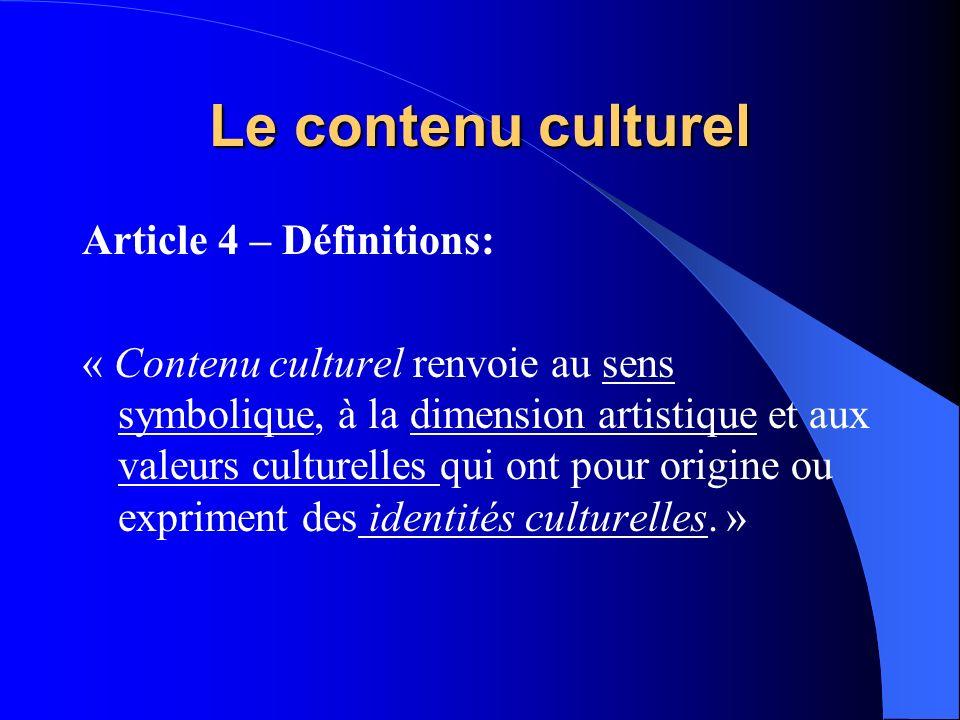 Le contenu culturel Article 4 – Définitions: « Contenu culturel renvoie au sens symbolique, à la dimension artistique et aux valeurs culturelles qui ont pour origine ou expriment des identités culturelles.