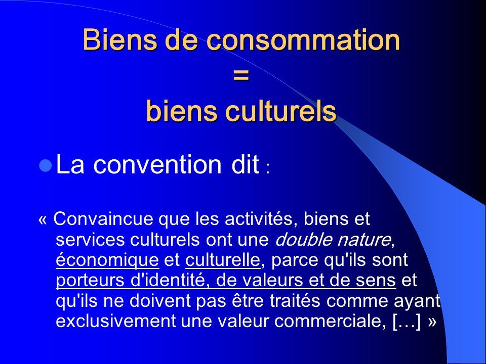 Biens de consommation = biens culturels La convention dit : « Convaincue que les activités, biens et services culturels ont une double nature, économique et culturelle, parce qu ils sont porteurs d identité, de valeurs et de sens et qu ils ne doivent pas être traités comme ayant exclusivement une valeur commerciale, […] »