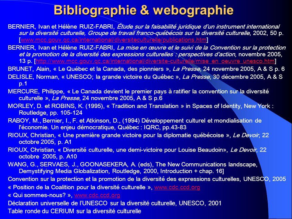 Bibliographie & webographie BERNIER, Ivan et Hélène RUIZ-FABRI, Étude sur la faisabilité juridique dun instrument international sur la diversité culturelle, Groupe de travail franco-québécois sur la diversité culturelle, 2002, 50 p.