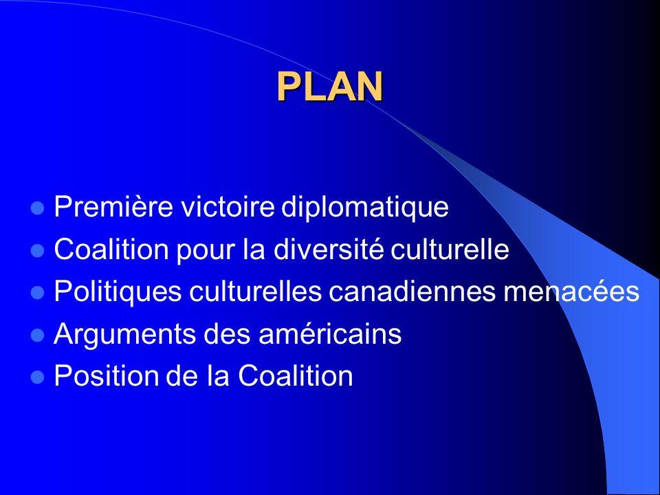 PLAN Première victoire diplomatique Coalition pour la diversité culturelle Politiques culturelles canadiennes menacées Arguments des américains Position de la Coalition