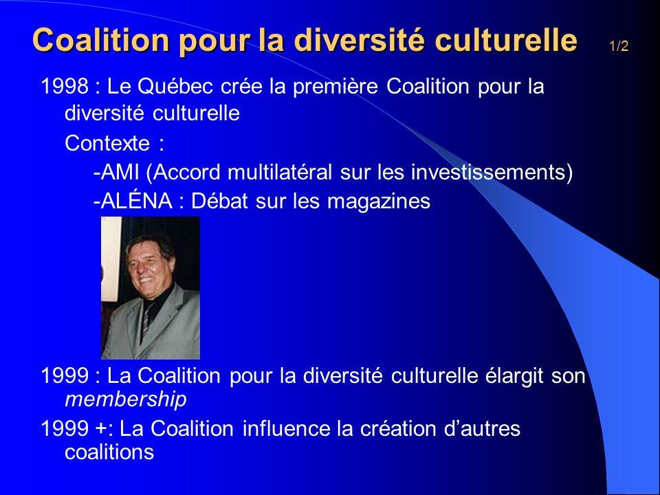 Coalition pour la diversité culturelle 1/2 1998 : Le Québec crée la première Coalition pour la diversité culturelle Contexte : -AMI (Accord multilatéral sur les investissements) -ALÉNA : Débat sur les magazines 1999 : La Coalition pour la diversité culturelle élargit son membership 1999 +: La Coalition influence la création dautres coalitions