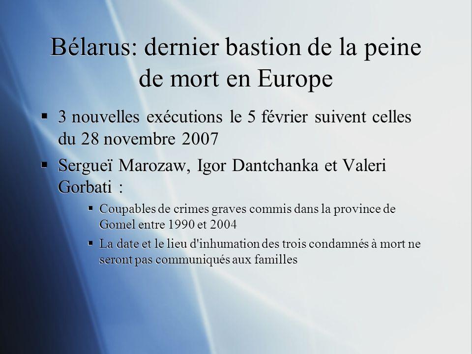 Bélarus: dernier bastion de la peine de mort en Europe 3 nouvelles exécutions le 5 février suivent celles du 28 novembre 2007 Sergueï Marozaw, Igor Dantchanka et Valeri Gorbati : Coupables de crimes graves commis dans la province de Gomel entre 1990 et 2004 La date et le lieu d inhumation des trois condamnés à mort ne seront pas communiqués aux familles 3 nouvelles exécutions le 5 février suivent celles du 28 novembre 2007 Sergueï Marozaw, Igor Dantchanka et Valeri Gorbati : Coupables de crimes graves commis dans la province de Gomel entre 1990 et 2004 La date et le lieu d inhumation des trois condamnés à mort ne seront pas communiqués aux familles