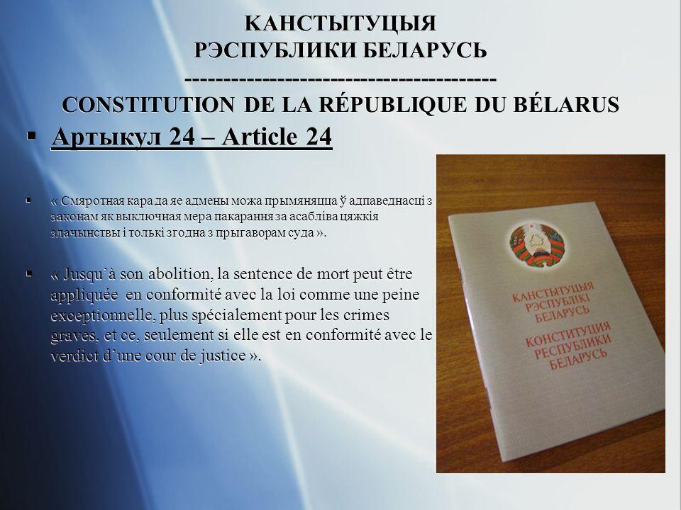 KАHСТЫТУЦЫЯ РЭСПУБЛИКИ БЕЛАРУСЬ ----------------------------------------- CONSTITUTION DE LA RÉPUBLIQUE DU BÉLARUS Артыкул 24 – Article 24 « Смяротная кара да яе адмены можа прымяняцца ў адпаведнасцi з законам як выключная мера пакарання за асаблiва цяжкiя злачынствы i толькi згодна з прыгаворам суда ».