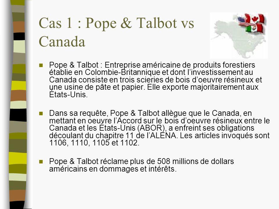 Cas 1 : Pope & Talbot vs Canada Pope & Talbot : Entreprise américaine de produits forestiers établie en Colombie-Britannique et dont linvestissement au Canada consiste en trois scieries de bois doeuvre résineux et une usine de pâte et papier.