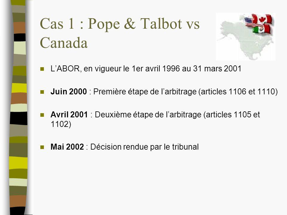 Cas 1 : Pope & Talbot vs Canada LABOR, en vigueur le 1er avril 1996 au 31 mars 2001 Juin 2000 : Première étape de larbitrage (articles 1106 et 1110) Avril 2001 : Deuxième étape de larbitrage (articles 1105 et 1102) Mai 2002 : Décision rendue par le tribunal