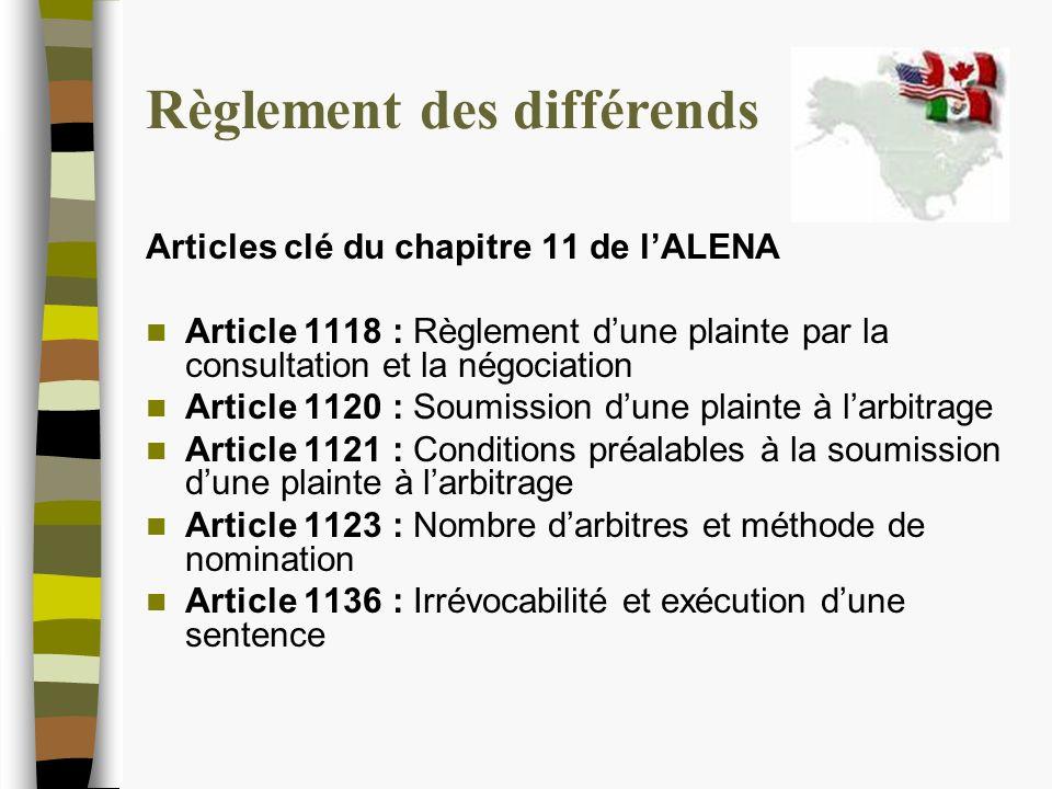 Règlement des différends Articles clé du chapitre 11 de lALENA Article 1118 : Règlement dune plainte par la consultation et la négociation Article 1120 : Soumission dune plainte à larbitrage Article 1121 : Conditions préalables à la soumission dune plainte à larbitrage Article 1123 : Nombre darbitres et méthode de nomination Article 1136 : Irrévocabilité et exécution dune sentence