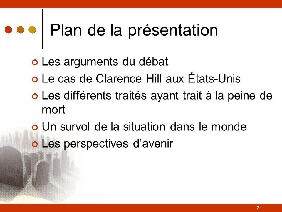 2 Plan de la présentation Les arguments du débat Le cas de Clarence Hill aux États-Unis Les différents traités ayant trait à la peine de mort Un survol de la situation dans le monde Les perspectives davenir