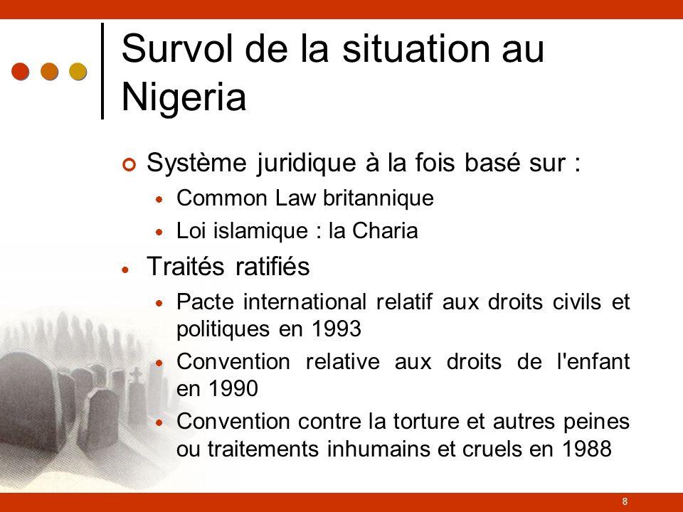 8 Survol de la situation au Nigeria Système juridique à la fois basé sur : Common Law britannique Loi islamique : la Charia Traités ratifiés Pacte international relatif aux droits civils et politiques en 1993 Convention relative aux droits de l enfant en 1990 Convention contre la torture et autres peines ou traitements inhumains et cruels en 1988