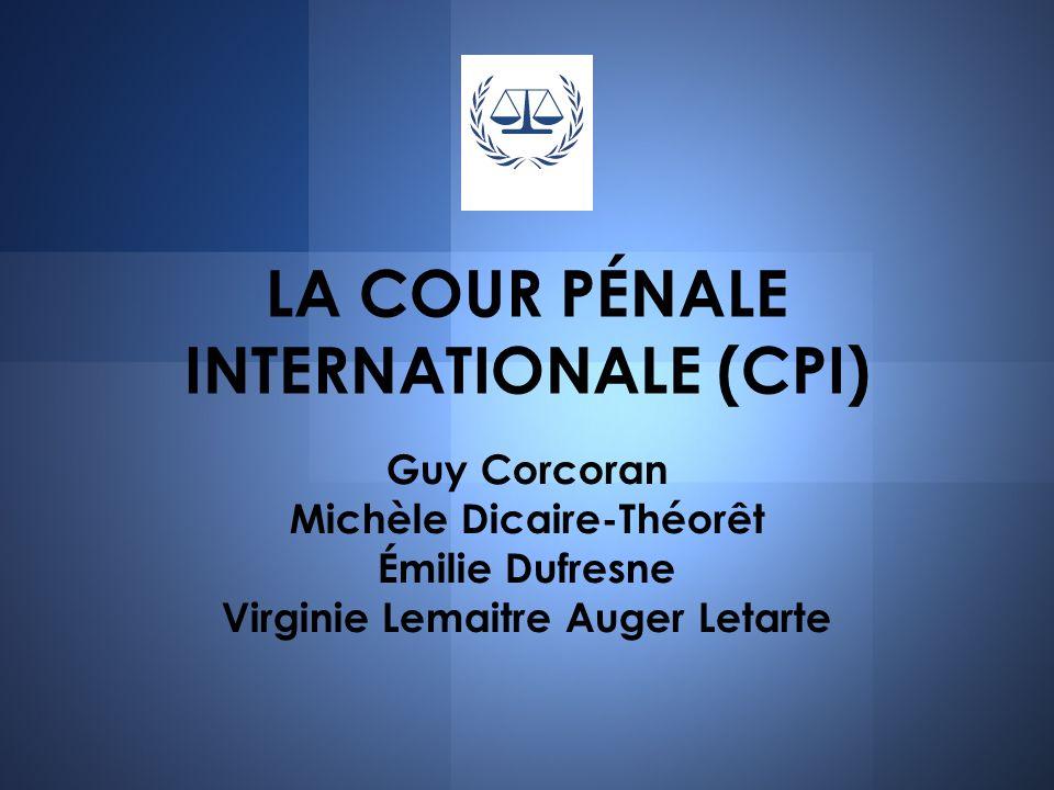 LA COUR PÉNALE INTERNATIONALE (CPI) Guy Corcoran Michèle Dicaire-Théorêt Émilie Dufresne Virginie Lemaitre Auger Letarte