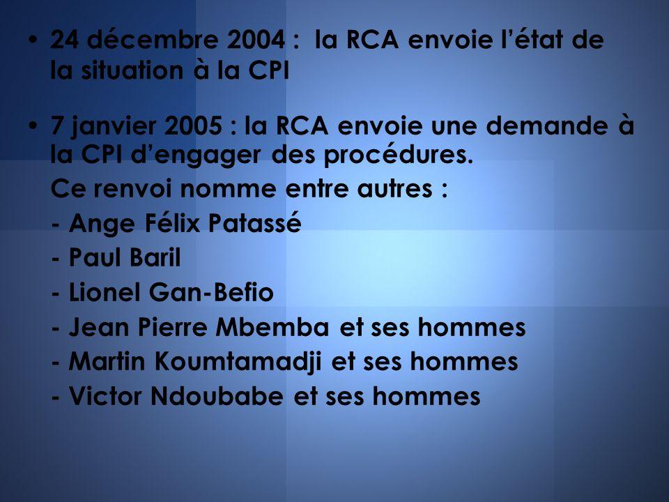 24 décembre 2004 : la RCA envoie létat de la situation à la CPI 7 janvier 2005 : la RCA envoie une demande à la CPI dengager des procédures. Ce renvoi