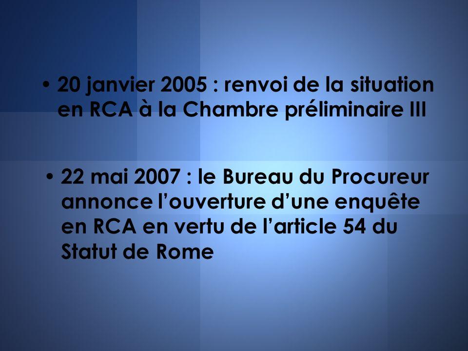 20 janvier 2005 : renvoi de la situation en RCA à la Chambre préliminaire III 22 mai 2007 : le Bureau du Procureur annonce louverture dune enquête en