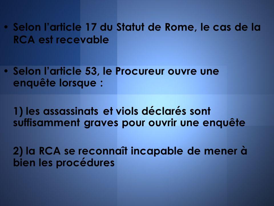 Selon larticle 17 du Statut de Rome, le cas de la RCA est recevable Selon larticle 53, le Procureur ouvre une enquête lorsque : 1) les assassinats et