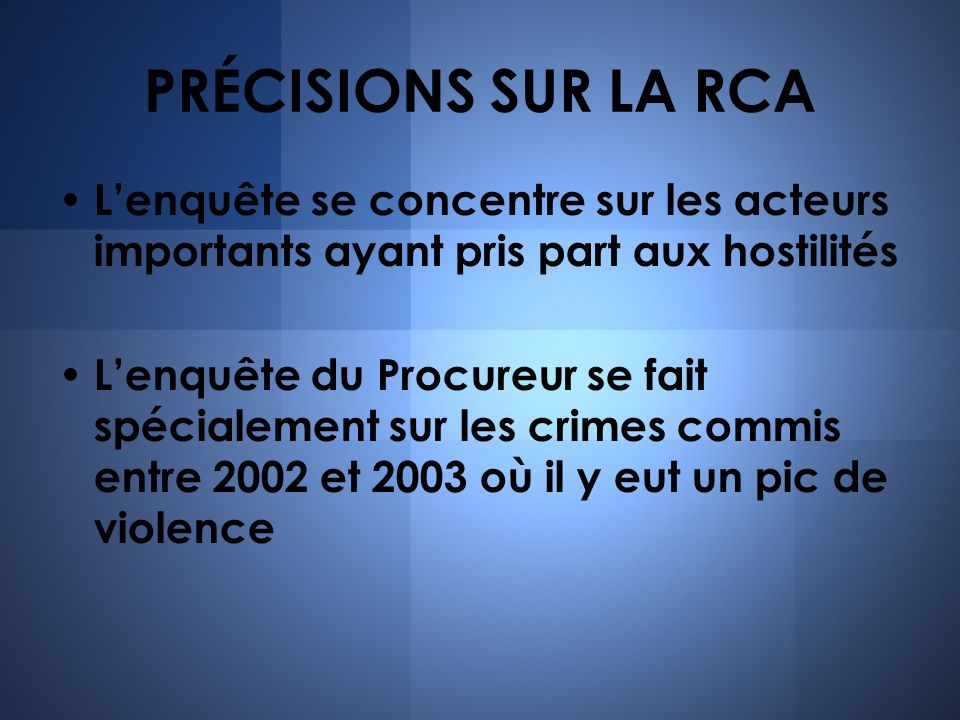 PRÉCISIONS SUR LA RCA Lenquête se concentre sur les acteurs importants ayant pris part aux hostilités Lenquête du Procureur se fait spécialement sur l