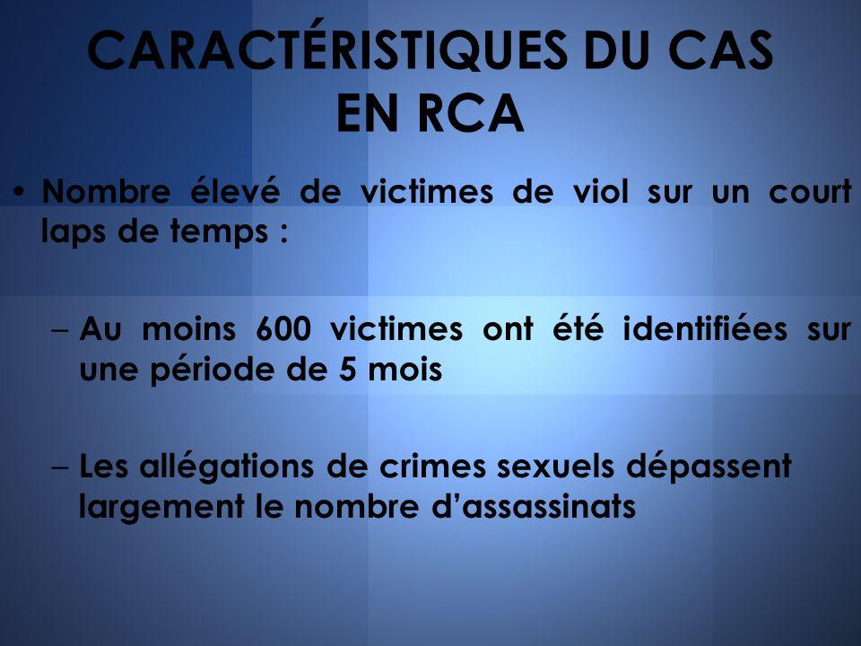 CARACTÉRISTIQUES DU CAS EN RCA Nombre élevé de victimes de viol sur un court laps de temps : – Au moins 600 victimes ont été identifiées sur une pério