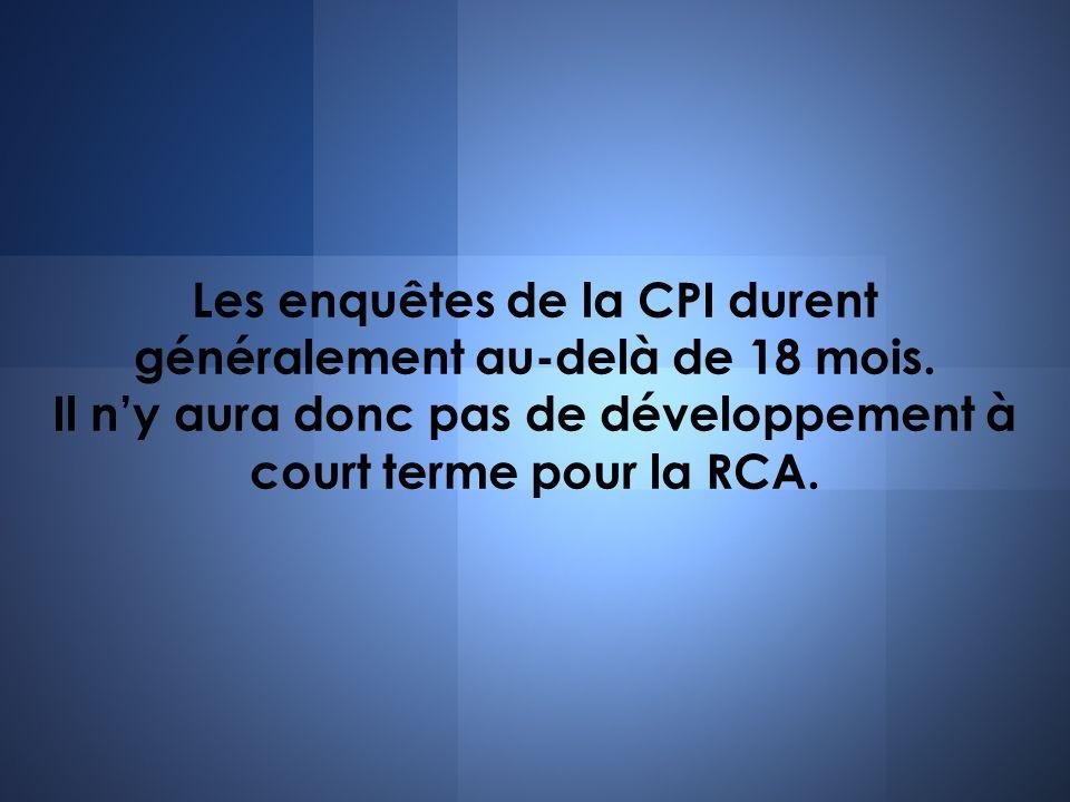 Les enquêtes de la CPI durent généralement au-delà de 18 mois. Il ny aura donc pas de développement à court terme pour la RCA.