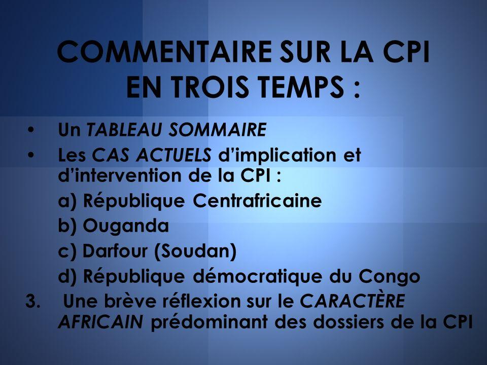 COMMENTAIRE SUR LA CPI EN TROIS TEMPS : Un TABLEAU SOMMAIRE Les CAS ACTUELS dimplication et dintervention de la CPI : a) République Centrafricaine b)