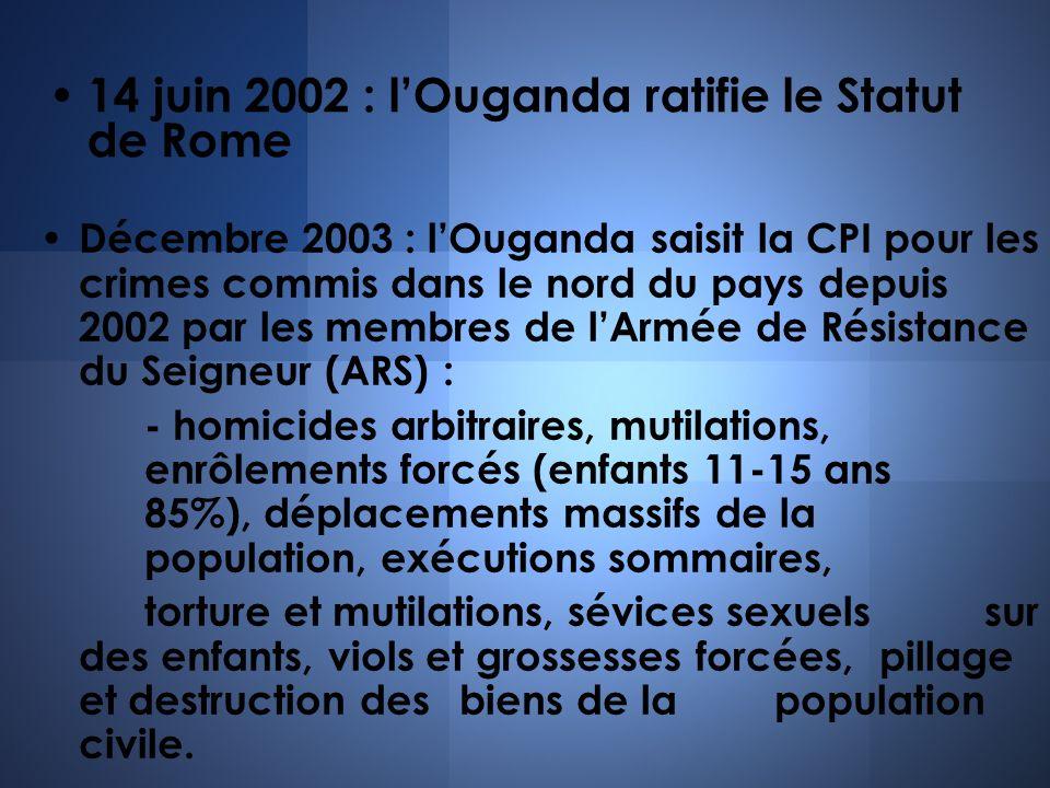 14 juin 2002 : lOuganda ratifie le Statut de Rome Décembre 2003 : lOuganda saisit la CPI pour les crimes commis dans le nord du pays depuis 2002 par l