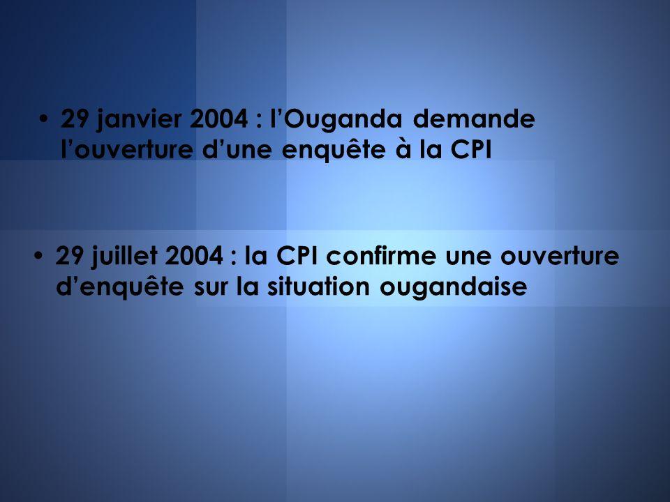 29 janvier 2004 : lOuganda demande louverture dune enquête à la CPI 29 juillet 2004 : la CPI confirme une ouverture denquête sur la situation ougandai