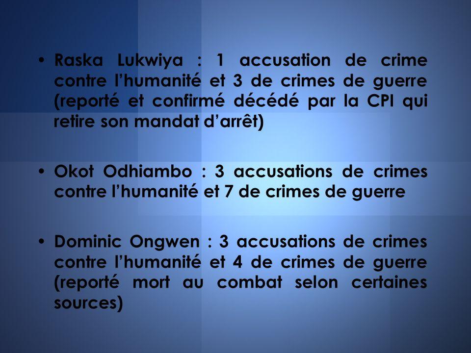 Raska Lukwiya : 1 accusation de crime contre lhumanité et 3 de crimes de guerre (reporté et confirmé décédé par la CPI qui retire son mandat darrêt) O