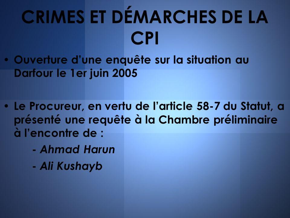 CRIMES ET DÉMARCHES DE LA CPI Ouverture dune enquête sur la situation au Darfour le 1er juin 2005 Le Procureur, en vertu de larticle 58-7 du Statut, a