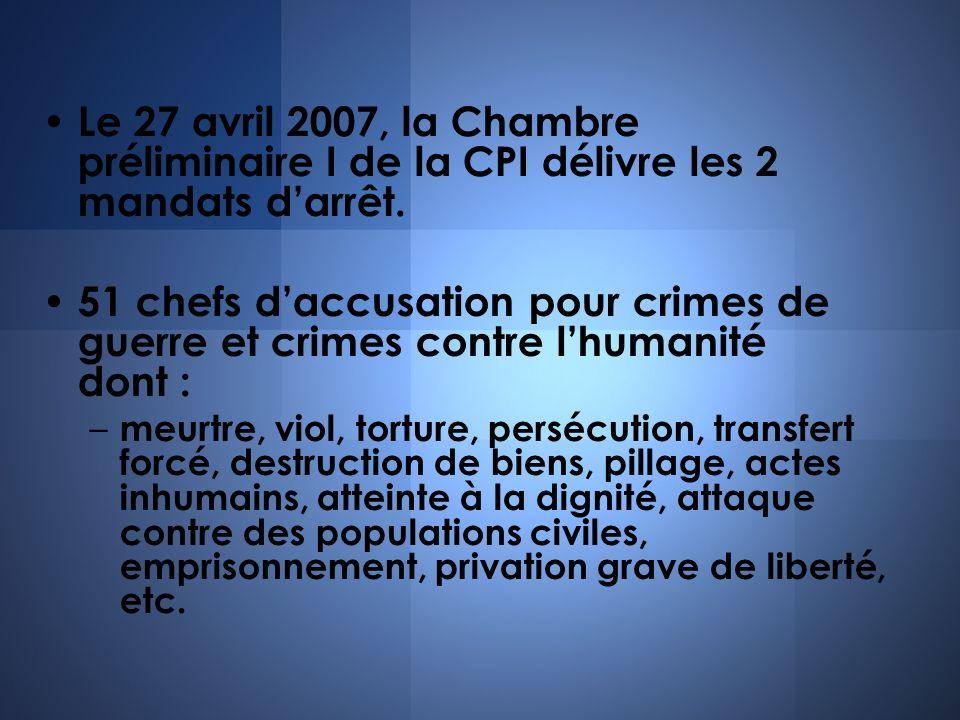 Le 27 avril 2007, la Chambre préliminaire I de la CPI délivre les 2 mandats darrêt. 51 chefs daccusation pour crimes de guerre et crimes contre lhuman