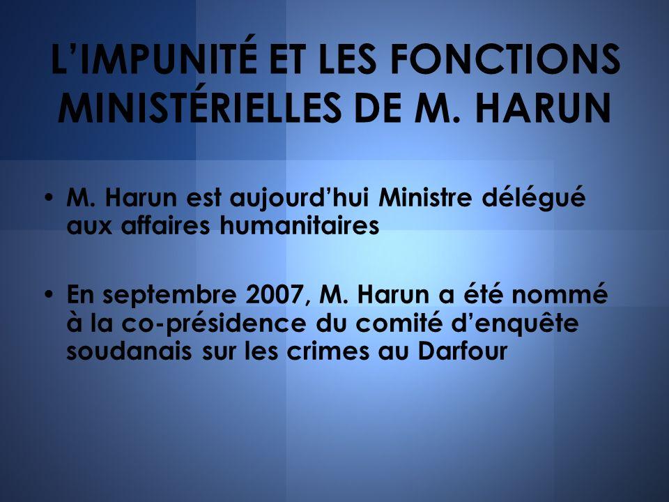 LIMPUNITÉ ET LES FONCTIONS MINISTÉRIELLES DE M. HARUN M. Harun est aujourdhui Ministre délégué aux affaires humanitaires En septembre 2007, M. Harun a