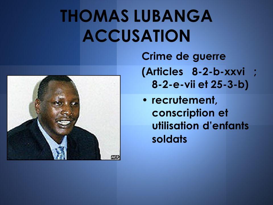 THOMAS LUBANGA ACCUSATION Crime de guerre (Articles 8-2-b-xxvi ; 8-2-e-vii et 25-3-b) recrutement, conscription et utilisation denfants soldats