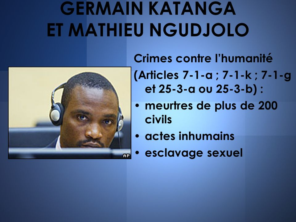 GERMAIN KATANGA ET MATHIEU NGUDJOLO Crimes contre lhumanité (Articles 7-1-a ; 7-1-k ; 7-1-g et 25-3-a ou 25-3-b) : meurtres de plus de 200 civils actes inhumains esclavage sexuel