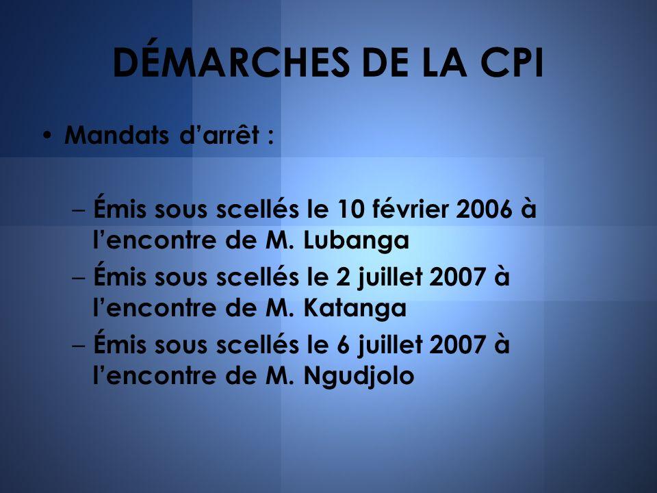 DÉMARCHES DE LA CPI Mandats darrêt : – Émis sous scellés le 10 février 2006 à lencontre de M. Lubanga – Émis sous scellés le 2 juillet 2007 à lencontr
