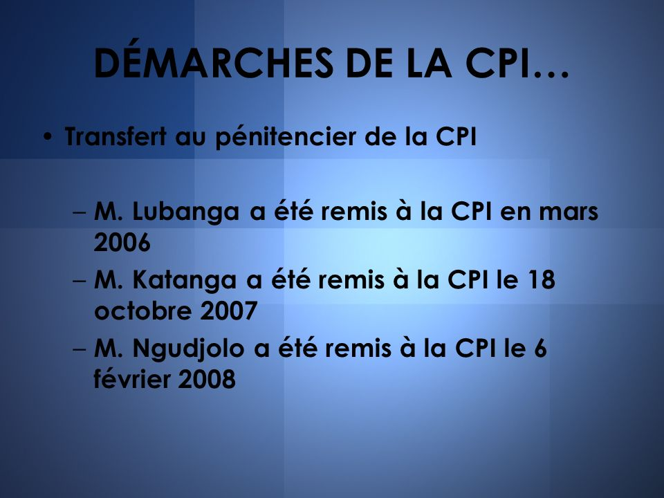 DÉMARCHES DE LA CPI… Transfert au pénitencier de la CPI – M. Lubanga a été remis à la CPI en mars 2006 – M. Katanga a été remis à la CPI le 18 octobre