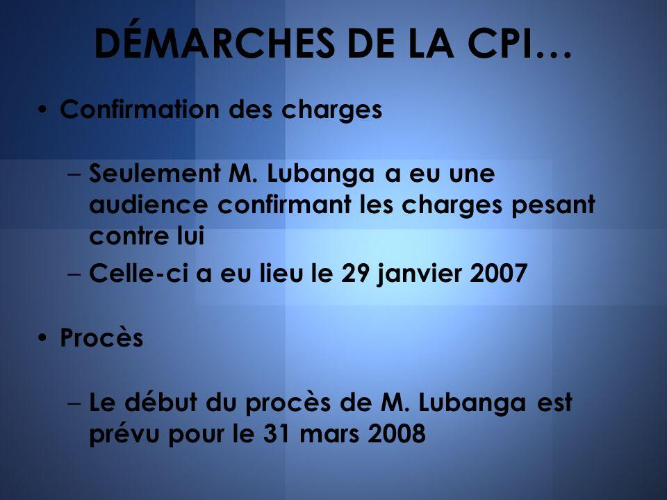 DÉMARCHES DE LA CPI… Confirmation des charges – Seulement M. Lubanga a eu une audience confirmant les charges pesant contre lui – Celle-ci a eu lieu l