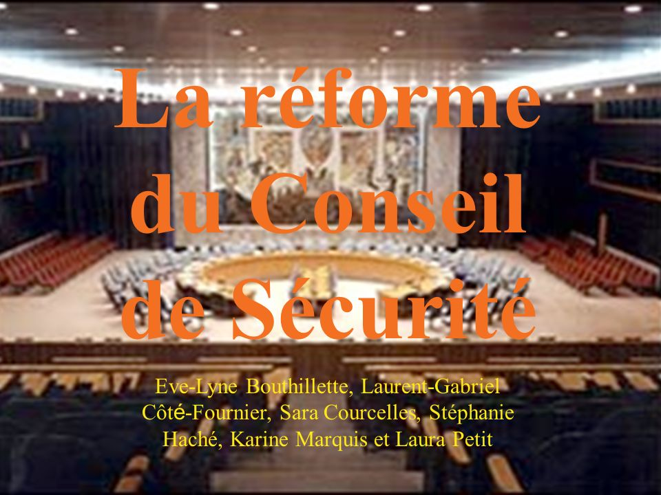 La réforme du Conseil de Sécurité Eve-Lyne Bouthillette, Laurent-Gabriel Côt é -Fournier, Sara Courcelles, Stéphanie Haché, Karine Marquis et Laura Pe