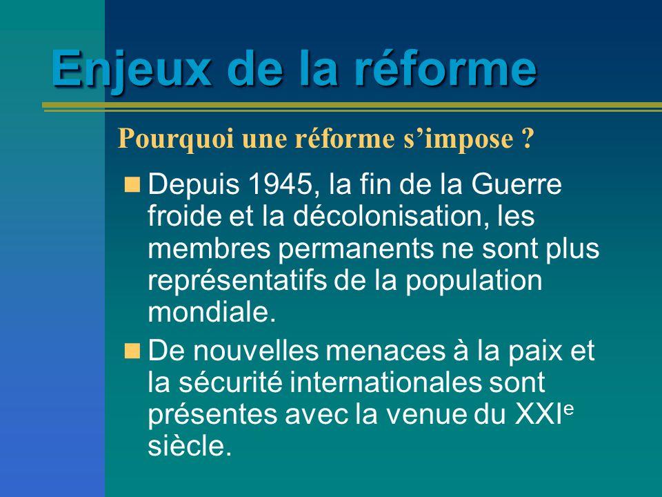 Enjeux de la réforme Depuis 1945, la fin de la Guerre froide et la décolonisation, les membres permanents ne sont plus représentatifs de la population