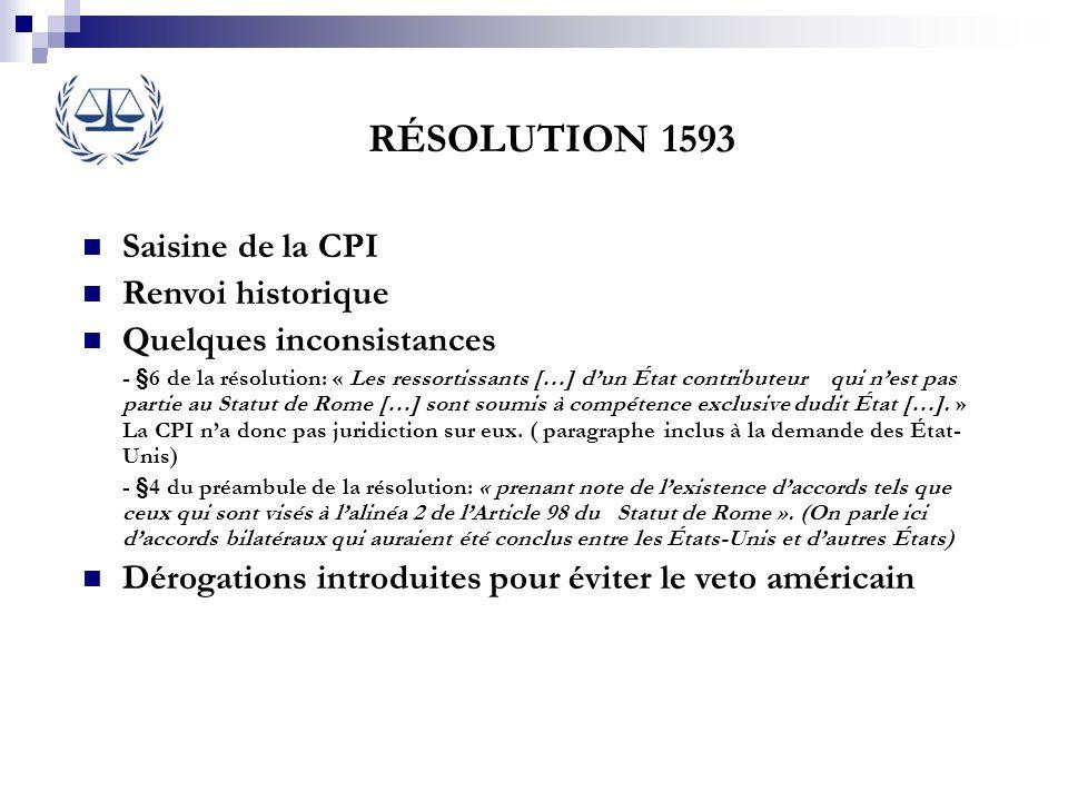 RÉSOLUTION 1593 Saisine de la CPI Renvoi historique Quelques inconsistances - §6 de la résolution: « Les ressortissants […] dun État contributeur qui