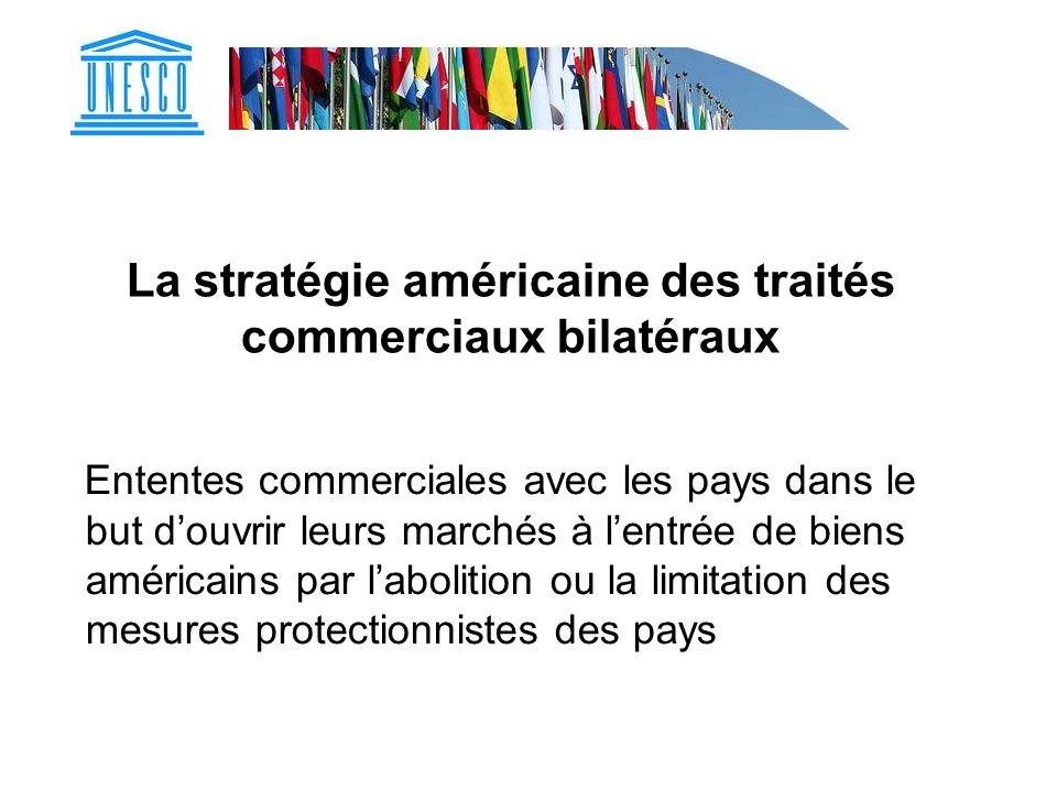 La stratégie américaine des traités commerciaux bilatéraux Ententes commerciales avec les pays dans le but douvrir leurs marchés à lentrée de biens am