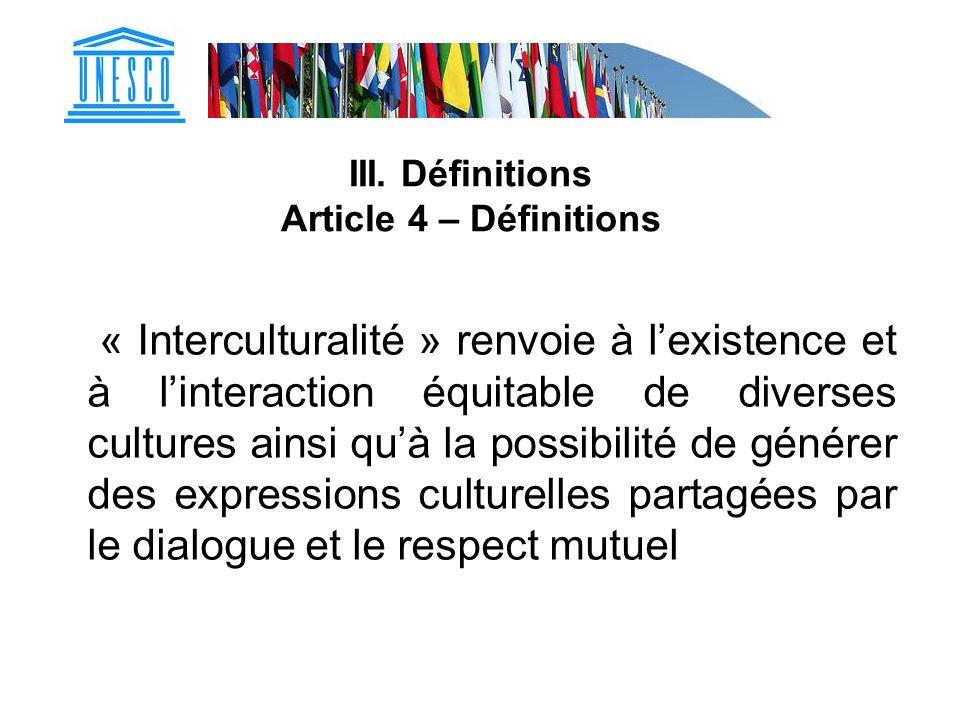 III. Définitions Article 4 – Définitions « Interculturalité » renvoie à lexistence et à linteraction équitable de diverses cultures ainsi quà la possi