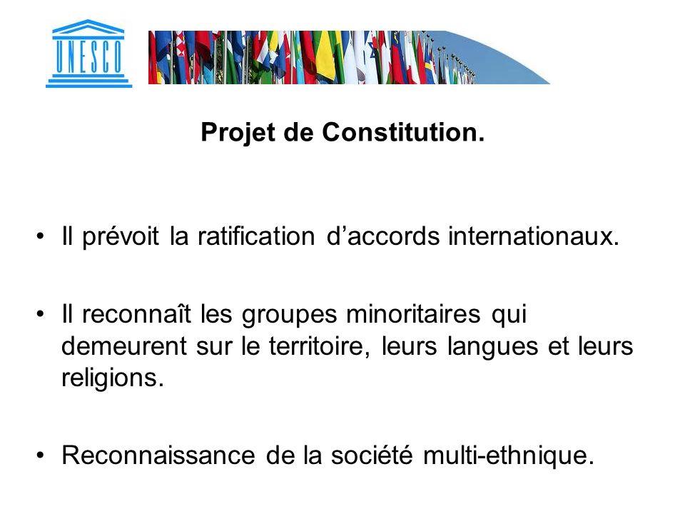 Projet de Constitution. Il prévoit la ratification daccords internationaux. Il reconnaît les groupes minoritaires qui demeurent sur le territoire, leu