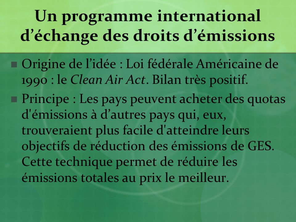 Un programme international déchange des droits démissions Origine de lidée : Loi fédérale Américaine de 1990 : le Clean Air Act.