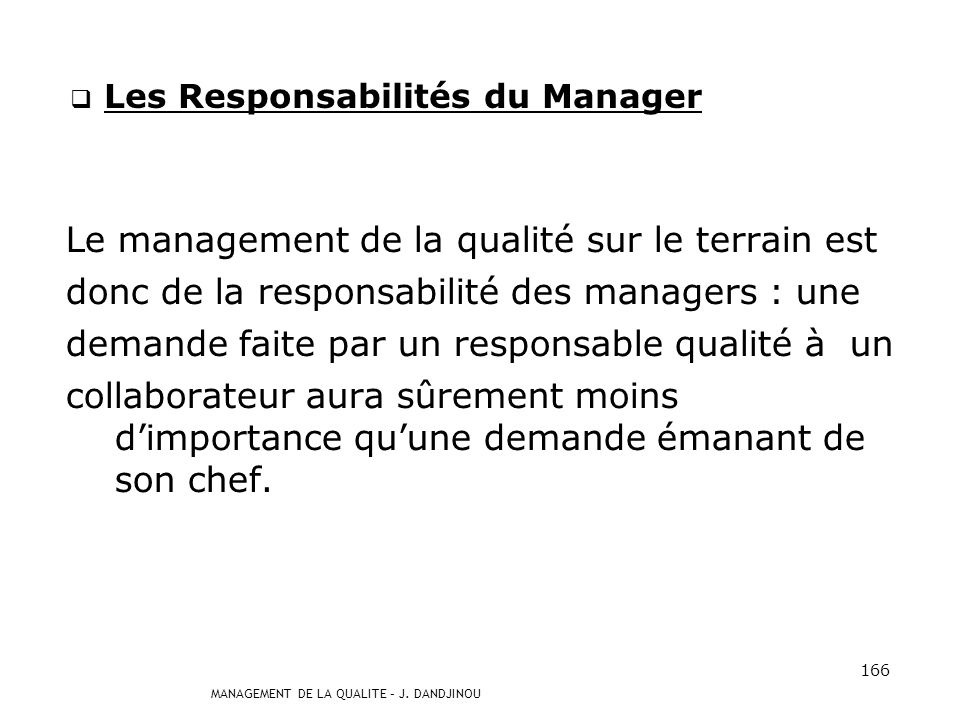 MANAGEMENT DE LA QUALITE – J. DANDJINOU 165 Le Responsable Qualité (suite) La Qualité est un acte de Management. Le message passe par les managers, la