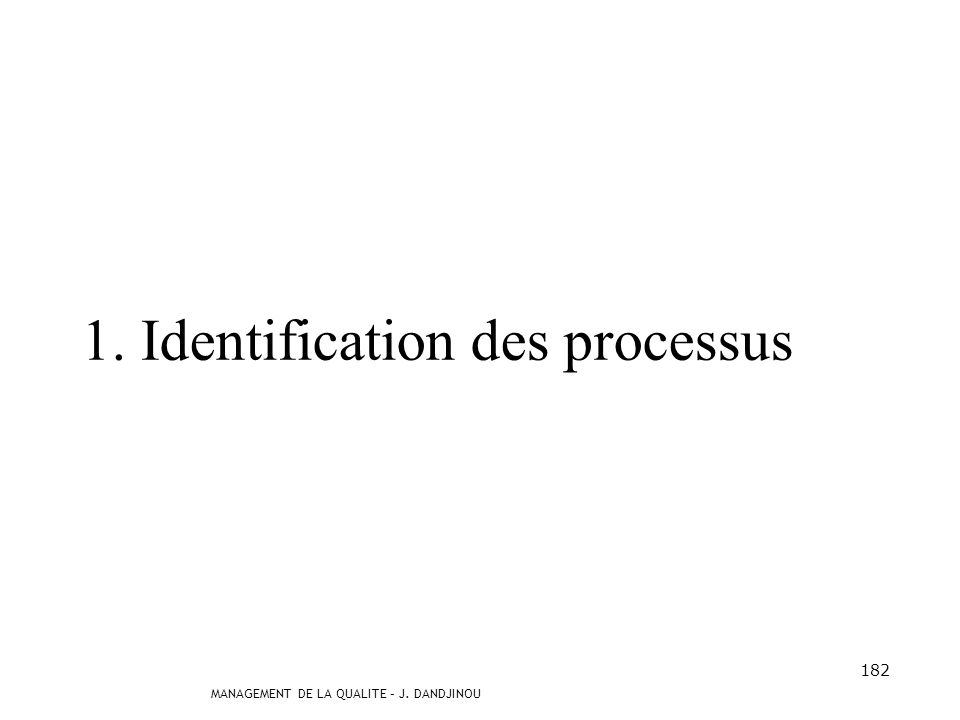 MANAGEMENT DE LA QUALITE – J. DANDJINOU 181 Le management des processus correspond à une méthode se déroulant en trois étapes clés : lidentification d