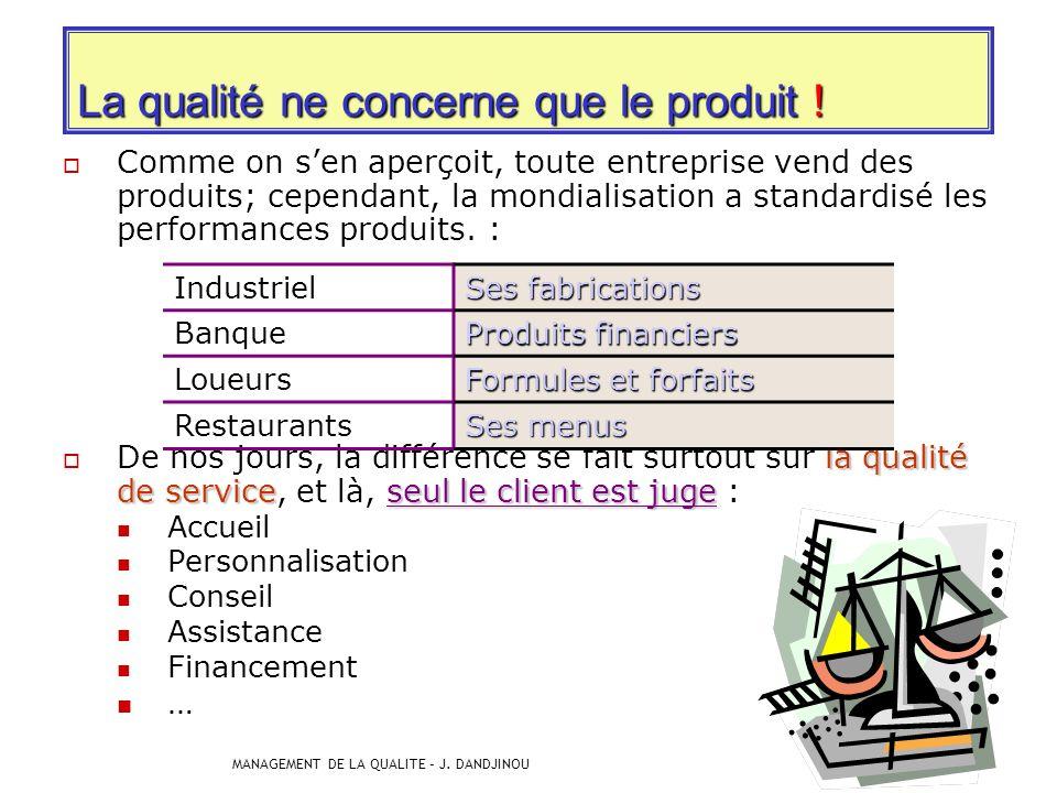 MANAGEMENT DE LA QUALITE – J. DANDJINOU 40 Il existe des erreurs communément admises : La qualité ne concerne que le produit ! La qualité ne concerne