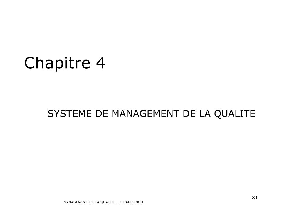 MANAGEMENT DE LA QUALITE – J. DANDJINOU 80 ISO 9001 : 2000 Les exigences sont regroupées sous forme de chapitres ou articles 4. Système de management