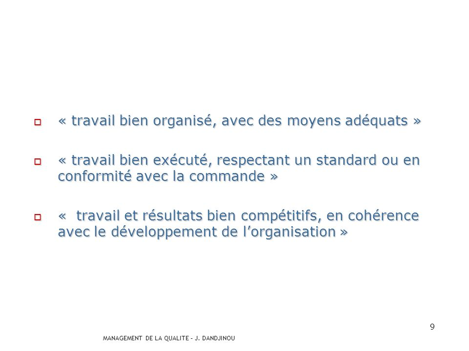 MANAGEMENT DE LA QUALITE – J. DANDJINOU 8 La qualité se comprend comme « un effort vers le mieux, sinon vers lexcellence. » « un effort vers le mieux,