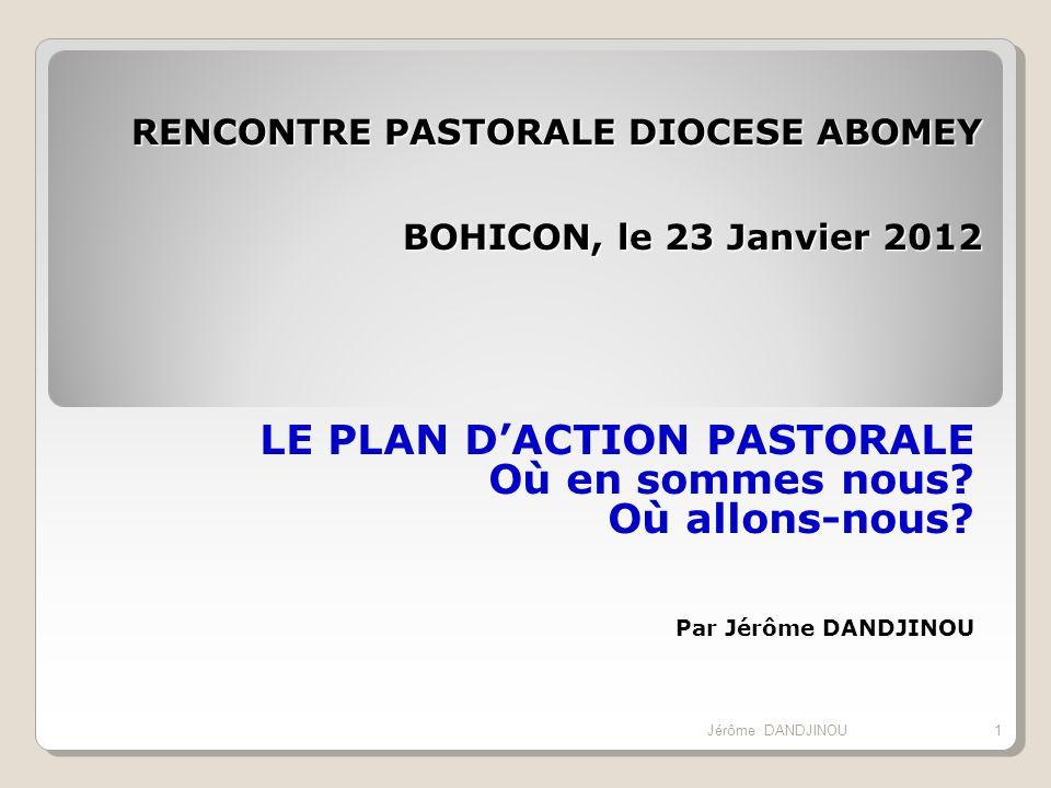 RENCONTRE PASTORALE DIOCESE ABOMEY BOHICON, le 23 Janvier 2012 LE PLAN DACTION PASTORALE Où en sommes nous? Où allons-nous? Par Jérôme DANDJINOU 1Jérô