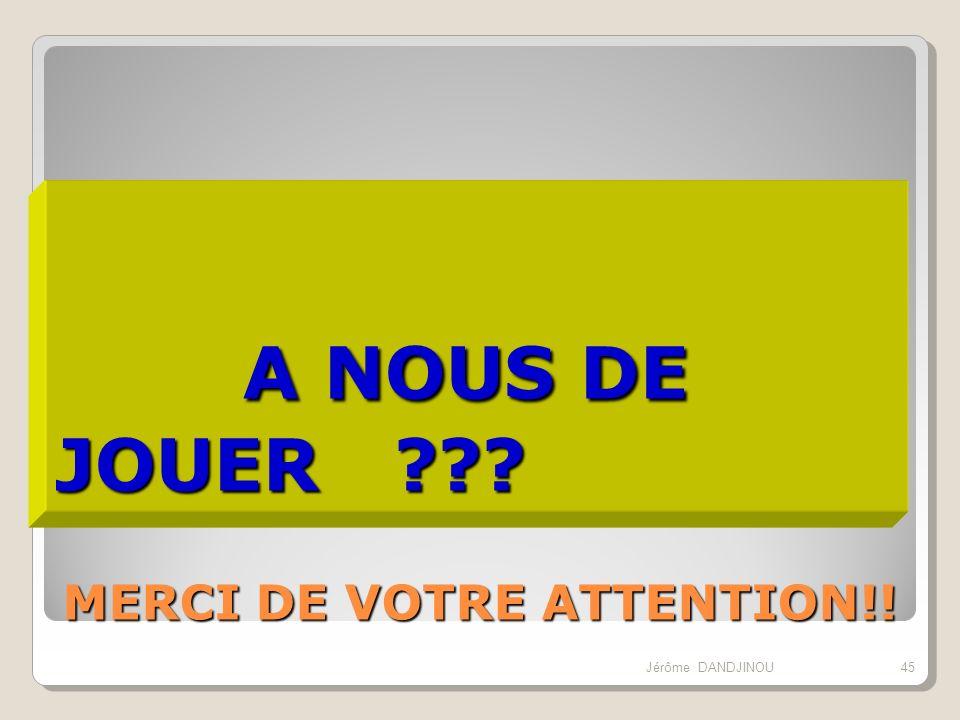 MERCI DE VOTRE ATTENTION!! A NOUS DE JOUER ??? A NOUS DE JOUER ??? 45Jérôme DANDJINOU