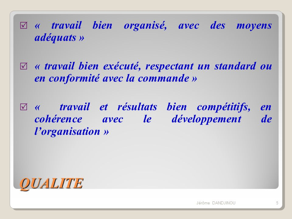 QUALITE « travail bien organisé, avec des moyens adéquats » « travail bien exécuté, respectant un standard ou en conformité avec la commande » « trava